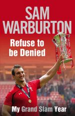Refuse to be Denied : My Grand Slam Year - Sam Warburton