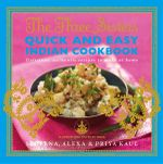 The Three Sisters Quick & Easy Indian Cookbook : Delicious, Authentic and Easy Recipes to Make at Home - Sereena Kaul