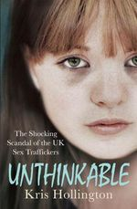 Unthinkable : The Shocking Scandal of Britain's Trafficked Children - Kris Hollington