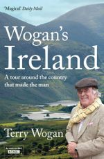 Wogan's Ireland : A Tour Around the Country that Made the Man - Terry Wogan