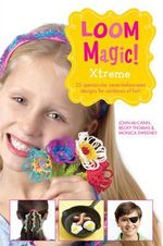 Loom Magic Xtreme! : 25 Awesome, Never-Before-Seen Designs for Rainbows of Fun - John McCann