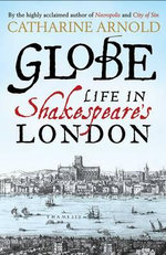 Globe : Life in Shakespeare's London - Catharine Arnold