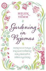 Gardening in Pyjamas : Horticultural enlightenment for obsessive dawn raiders - Helen Yemm