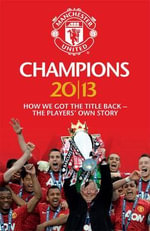 Champions 20/13 : How We Got the Title Back - the Players' Own Story - MUFC