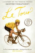 Le Tour : A History of the Tour de France - Geoffrey Wheatcroft