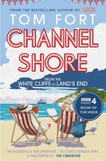 Channel Shore : From the White Cliffs to Land's End - Tom Fort