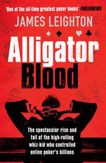 Alligator Blood : The Spectacular Rise and Fall of the High-rolling Whiz-kid who Controlled Online Poker's Billions - James Leighton