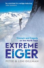 Extreme Eiger : The Race to Climb the Direct Route up the North Face of the Eiger - Peter Gillman
