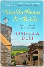 Vanilla Beans And Brodo : Real Life In The Hills Of Tuscany - Isabella Dusi