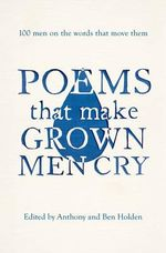 Poems That Make Grown Men Cry : 100 Men on the Words That Move Them - Anthony Holden