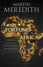 The Fortunes of Africa : A 5,000 Year History of Wealth, Greed and Endeavour - Martin Meredith