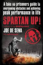 Spartan Up! : A Take-No-Prisoners Guide to Overcoming Obstacles and Achieving Peak Performance in Life - Joe De Sena