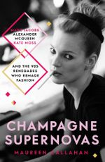 Champagne Supernovas : Kate Moss, Marc Jacobs, Alexander McQueen, and the 90s Renegades Who Remade Fashion - Maureen Callahan