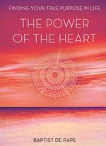 The Power of the Heart : Finding Your True Purpose - Baptist De Pape