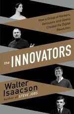 The Innovators : How a Group of Inventors, Hackers, Geniuses and Geeks Created the Digital Revolution - Walter Isaacson