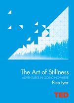 The Art of Stillness : Adventures in Going Nowhere - Pico Iyer