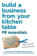 Build a Business From Your Kitchen Table : PR Essentials - Holly Tucker