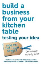 Build a Business From Your Kitchen Table : Testing Your Idea - Sophie Cornish