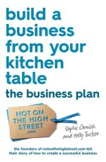 Build a Business From Your Kitchen Table : The Business Plan - Sophie Cornish