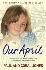 April : A mother and father's heart-breaking story of the daughter they loved and lost - Paul and Coral Jones