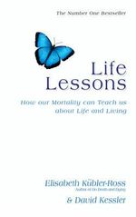 Life Lessons : How Our Mortality Can Teach Us About Life and Living - David Kubler-Ross