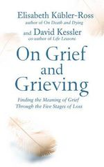 On Grief and Grieving : Finding the Meaning of Grief Through the Five Stages of Loss - David Kubler-Ross