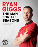 Ryan Giggs: the Man for All Seasons : The Official Story of a Manchester United Legend - Steve Bartram