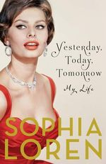 Yesterday, Today, Tomorrow : My Life - Sophia Loren