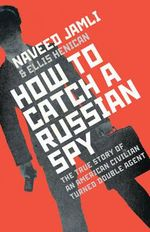 How to Catch a Russian Spy : The True Story of an American Civilian Turned Double Agent - Naveed Jamali