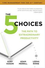 The 5 Choices : The Path to Extraordinary Productivity - Kory Kogan