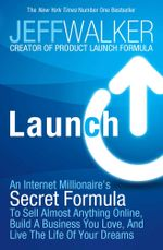 Launch : An Internet Millionaire's Secret Formula to Sell Almost Anything Online, Build a Business You Love and Live the Life of Your Dreams - Jeff Walker
