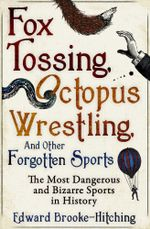 Fox Tossing, Octopus Wrestling and Other Forgotten Sports - Edward Brooke-Hitching
