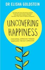 Uncovering Happiness : Overcoming Depression with Mindfulness and Self-Compassion - Elisha Goldstein