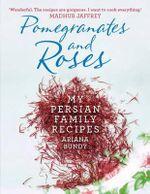 Pomegranates and Roses : My Persian Family Recipes - Ariana Bundy