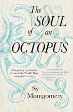 The Soul of an Octopus : A Surprising Exploration Into the Wonder of Consciousness - Sy Montgomery