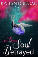 Soul Betrayed (The Life After trilogy - Book 3) - Katlyn Duncan