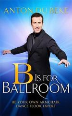 B is for Ballroom : Be Your Own Armchair Dancefloor Expert - Anton Du Beke