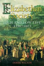 Elizabethan Society : High and Low Life, 1558-1603 - Derek Wilson