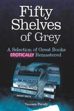 Fifty Shelves of Grey : A Selection of Great Books Erotically Remastered - Vanessa Parody