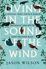 Living in the Sound of the Wind : A Personal Quest for W.H. Hudson, Naturalist and Writer from the River Plate - Jason Wilson