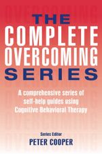 The Complete Overcoming Series : A Comprehensive Series of Self-Help Guides Using Cognitive Behavioral Therapy - Peter Cooper