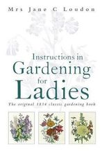 Instructions in Gardening for Ladies : The Original 1834 Classic Gardening Book - Mrs Jane Loudon