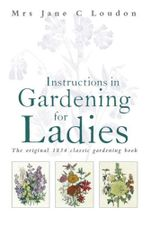Instructions in Gardening for Ladies : The original 1834 classic gardening book - Jane C Loudon