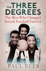 The Three Degrees : The Men Who Changed British Football Forever - Paul Rees