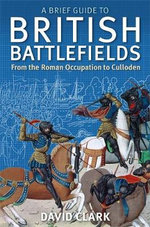 A Brief Guide to British Battlefields : From the Roman Occupation to Culloden - David Clark