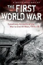 A Brief History of the First World War : Eyewitness Accounts of the War to End All Wars, 1914-18 - Jon E. Lewis