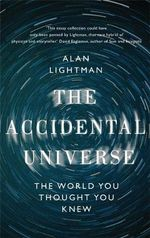 The Accidental Universe : The World You Thought You Knew - Alan P. Lightman
