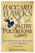 Haggard Hawks and Paltry Poltroons : The Origins of English in Ten Words - Paul Jones