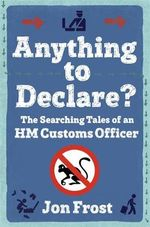Anything to Declare? : The Searching Tales of an HM Customs Officer - Jon Frost