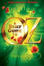 A Brief Guide To OZ : 75 Years Going Over The Rainbow - Paul Simpson